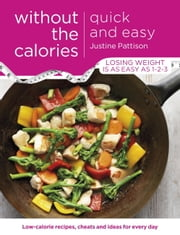 Quick and Easy Without the Calories - Low-Calorie Recipes, Cheats and Ideas for Every Day ebook by Justine Pattison