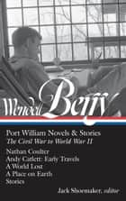 Wendell Berry: Port William Novels & Stories: The Civil War to World War II (LOA #302) - Nathan Coulter / Andy Catlett: Early Travels / A World Lost / A Place on Earth / Stories ebook by Wendell Berry, Jack Shoemaker
