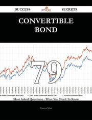 Convertible Bond 79 Success Secrets - 79 Most Asked Questions On Convertible Bond - What You Need To Know ebook by Frances Sykes