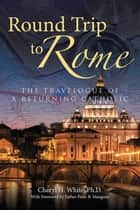 Round Trip to Rome - The Travelogue of a Returning Catholic ebook by Cheryl H. White Ph.D., Father Peter B. Mangum