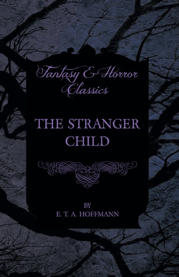 The Stranger Child (Fantasy and Horror Classics) ebook by E. T. A. Hoffmann