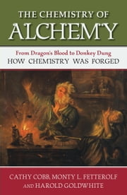 The Chemistry of Alchemy - From Dragon's Blood to Donkey Dung, How Chemistry Was Forged ebook by Cathy Cobb,Monty Fetterolf,Harold Goldwhite