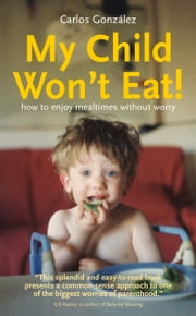 My Child Won't Eat! How to enjoy mealtimes without worry ebook by Carlos González