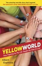 The Yellow World - How Fighting for My Life Taught Me How to Live ebook by Albert Espinosa