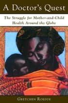 A Doctor's Quest - The Struggle for Mother and Child Health Around the Globe ebook by Gretchen Roedde, Dr. John Evans