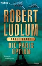 Die Paris-Option - Roman ebook by Robert Ludlum, Gayle Lynds, Heinz Zwack