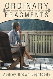 Ordinary Fragments - Meditations for the Dailiness of Living ebook by Audrey Brown Lightbody