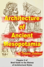 Architecture of Ancient Mesopotamia: Chapter 2 of Brief Guide to the History of Architectural Styles ebook by Tatyana Fedulova