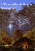 100 nouvelles de Guy de MAUPASSANT ebook by Guy de MAUPASSANT, Line BONNEVILLE