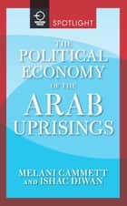 The Political Economy of the Arab Uprisings ebook by Melani Cammett,Ishac Diwan