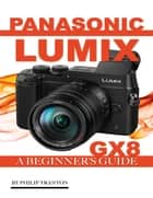 Panasonic Lumix Gx 8: A Beginner's Guide ebook by Philip Tranton