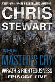 The Master's Cry - Wrath & Righteousness: Episode Five ebook by Chris Stewart