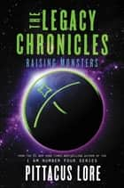 The Legacy Chronicles: Raising Monsters 電子書 by Pittacus Lore
