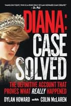 Diana: Case Solved - The Definitive Account and Evidence That Proves What Really Happened ebook by Dylan Howard, Colin McLaren
