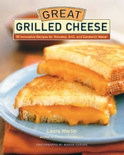 Great Grilled Cheese - 50 Innovative Recipes for Stovetop, Grill, and Sandwich Maker ebook by Laura Werlin,Maren Caruso