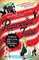 Peppermint Twist - The Mob, the Music, and the Most Famous Dance Club of the '60s ebook by Joel Selvin, Dick Cami, John Johnson Jr.