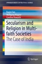 Secularism and Religion in Multi-faith Societies - The Case of India ebook by Ragini Sen, Wolfgang Wagner, Caroline Howarth