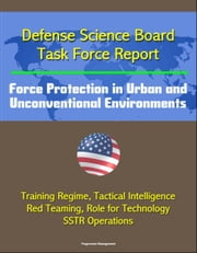 Defense Science Board Task Force Report: Force Protection in Urban and Unconventional Environments: Training Regime, Tactical Intelligence, Red Teaming, Role for Technology, SSTR Operations ebook by Progressive Management