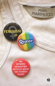Feminism is Queer - The Intimate Connection between Queer and Feminist Theory ebook by Mimi Marinucci