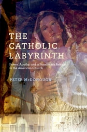 The Catholic Labyrinth - Power, Apathy, and a Passion for Reform in the American Church ebook by Peter McDonough