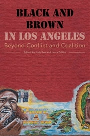 Black and Brown in Los Angeles - Beyond Conflict and Coalition ebook by Josh Kun,Laura Pulido