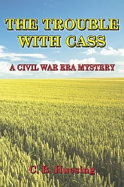 The Trouble With Cass:A Civil War Era Murder Mystery ebook by C. B.. Huesing