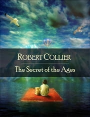 The Secret of the Ages: The Secret Edition - Open Your Heart to the Real Power and Magic of Living Faith and Let the Heaven Be in You, Go Deep Inside Yourself and Back, Feel the Crazy and Divine Love and Live for Your Dreams ebook by Robert Collier