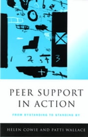 Peer Support in Action - From Bystanding to Standing By ebook by Professor Helen Cowie,Ms Patti Wallace