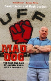 Mad Dog - The Rise and Fall of Johnny Adair and 'C Company' ebook by David Lister,Hugh Jordan