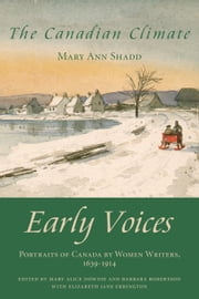 The Canadian Climate - Early Voices — Portraits of Canada by Women Writers, 1639–1914 ebook by Mary Alice Downie,Barbara Robertson,Elizabeth Jane Errington,Mary Ann Shadd