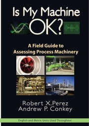 Is My Machine OK: A Field Guide to Assessing Process Machinery ebook by Perez, Robert