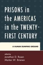 Prisons in the Americas in the Twenty-First Century - A Human Dumping Ground ebook by Jonathan D. Rosen, Marten W. Brienen, Astrid Arrarás,...