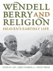 Wendell Berry and Religion - Heaven's Earthly Life ebook by Joel James Shuman,L. Roger Owens