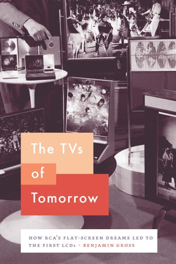 The TVs of Tomorrow - How RCA's Flat-Screen Dreams Led to the First LCDs ebook by Benjamin Gross