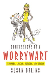 Confessions of a Worrywart (Husbands, Lovers, Mothers, and Others) ebook by Susan Orlins