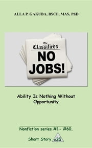 Ability Is Nothing Without Opportunity. - SHORT STORY # 35. Nonfiction series #1 - # 60. ebook by Alla P. Gakuba