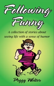 Following Funny - A Collection of Stories About Seeing Life With a Sense of Humor ebook by Peggy Welter