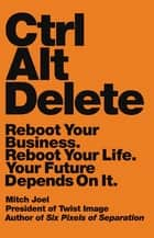 Ctrl Alt Delete - Reboot Your Business. Reboot Your Life. Your Future Depends on It. ebook by Mitch Joel