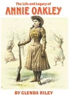 The Life and Legacy of Annie Oakley ebook by Glenda Riley