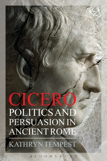 Cicero - Politics and Persuasion in Ancient Rome ebook by Dr Kathryn Tempest