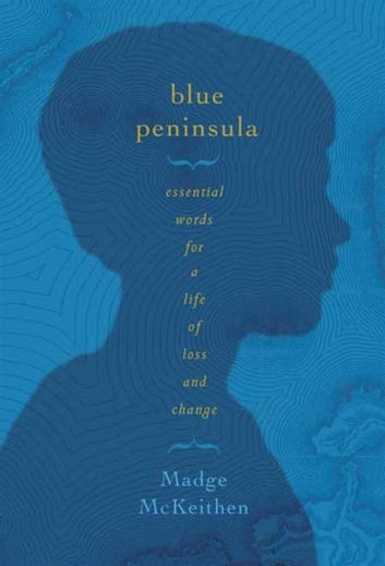 Blue Peninsula - Essential Words for a Life of Loss and Change ebook by Madge McKeithen