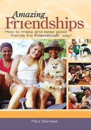 Amazing Friendships - How to Make and Keep Good Friends the Friendcraft℠ Way! ebook by Paul Barrass