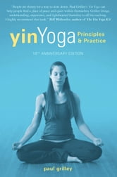 Yin Yoga: Principles and Practice - 10th Anniversary Edition - Principles and Practice - 10th Anniversary Edition ebook by Paul Grilley