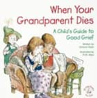 When Your Grandparent Dies - A Child's Guide to Good Grief ebook by Victoria Ryan, R. W. Alley