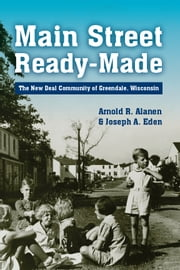 Main Street Ready-Made - The New Deal Community of Greendale, Wisconsin ebook by Arnold R. Alanen,Joseph A. Eden