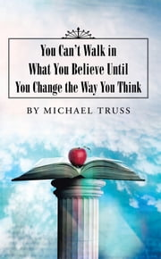 You Can'T Walk in What You Believe Until You Change the Way You Think ebook by Michael Truss