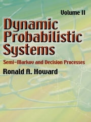 Dynamic Probabilistic Systems, Volume II - Semi-Markov and Decision Processes ebook by Ronald A. Howard