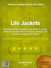 Life Jackets - An Award-Winning Guide On Life Jacket For Dogs, Infant Life Jacket, Kids Life Jackets, Inflatable Life jackets and Stearns life jacket ebook by Jerrell Luse