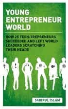 Young Entrepreneur World - How 25 teen-trepreneurs succeeded and left world leaders scratching their heads ebook by Sabirul Islam