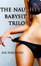 The Naughty Babysitter Trilogy ebook by Aya Fukunishi